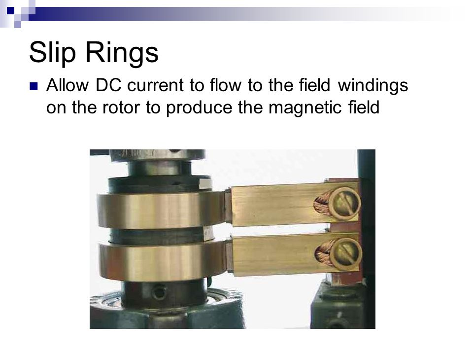 Slip Rings Allow DC current to flow to the field windings on the rotor to produce the magnetic field.