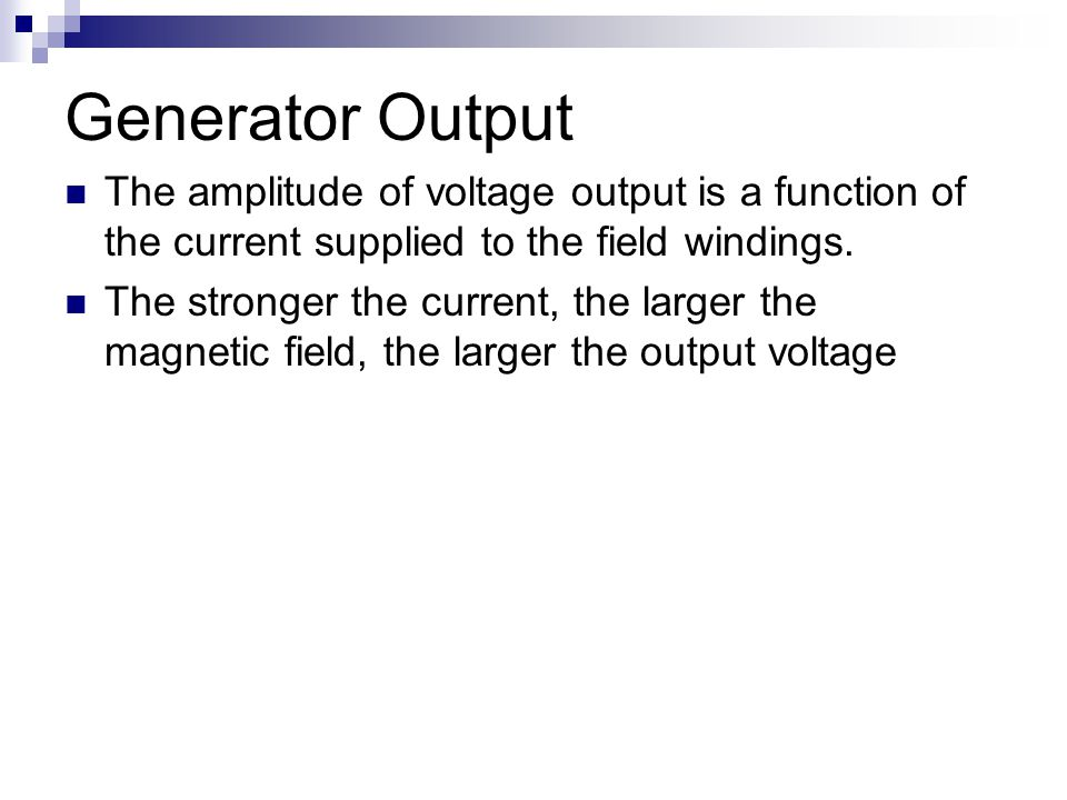 Generator Output The amplitude of voltage output is a function of the current supplied to the field windings.