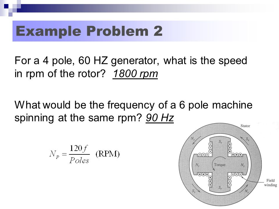 Example Problem 2 For a 4 pole, 60 HZ generator, what is the speed in rpm of the rotor 1800 rpm.