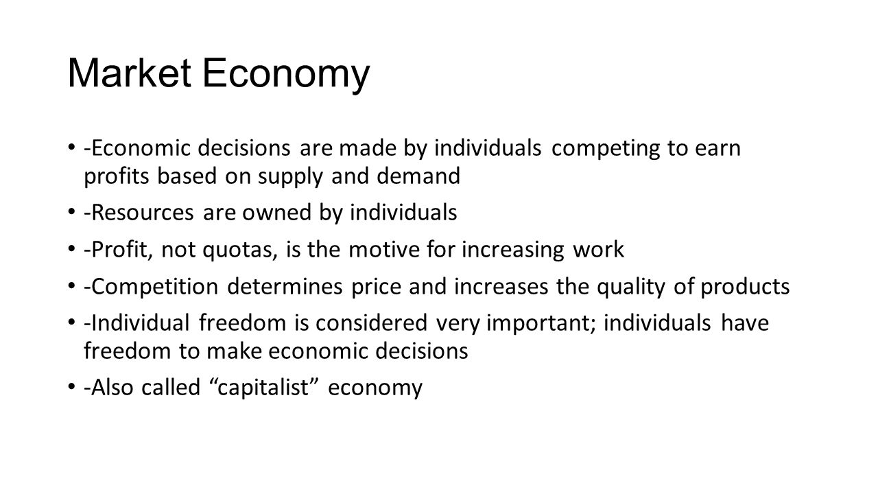 Market Economy -Economic decisions are made by individuals competing to earn profits based on supply and demand.