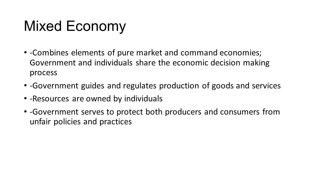 Mixed Economy -Combines elements of pure market and command economies; Government and individuals share the economic decision making process.
