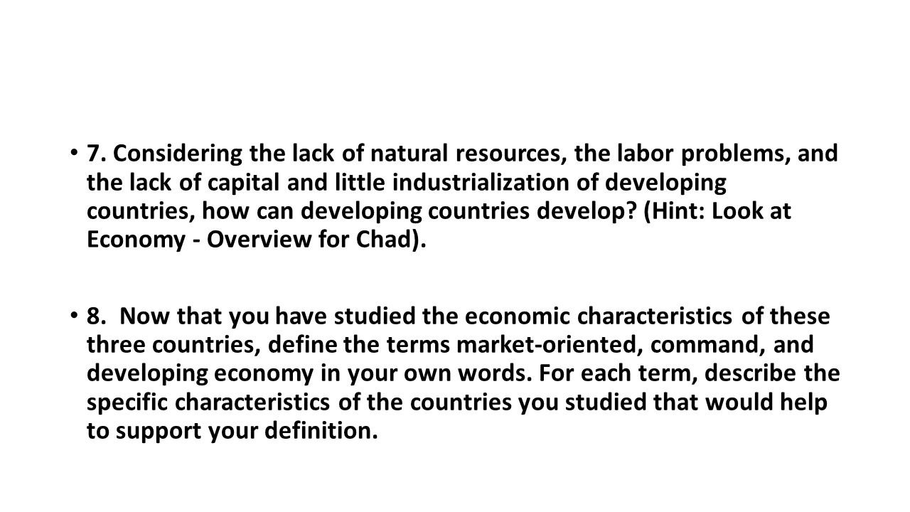 7. Considering the lack of natural resources, the labor problems, and the lack of capital and little industrialization of developing countries, how can developing countries develop (Hint: Look at Economy - Overview for Chad).