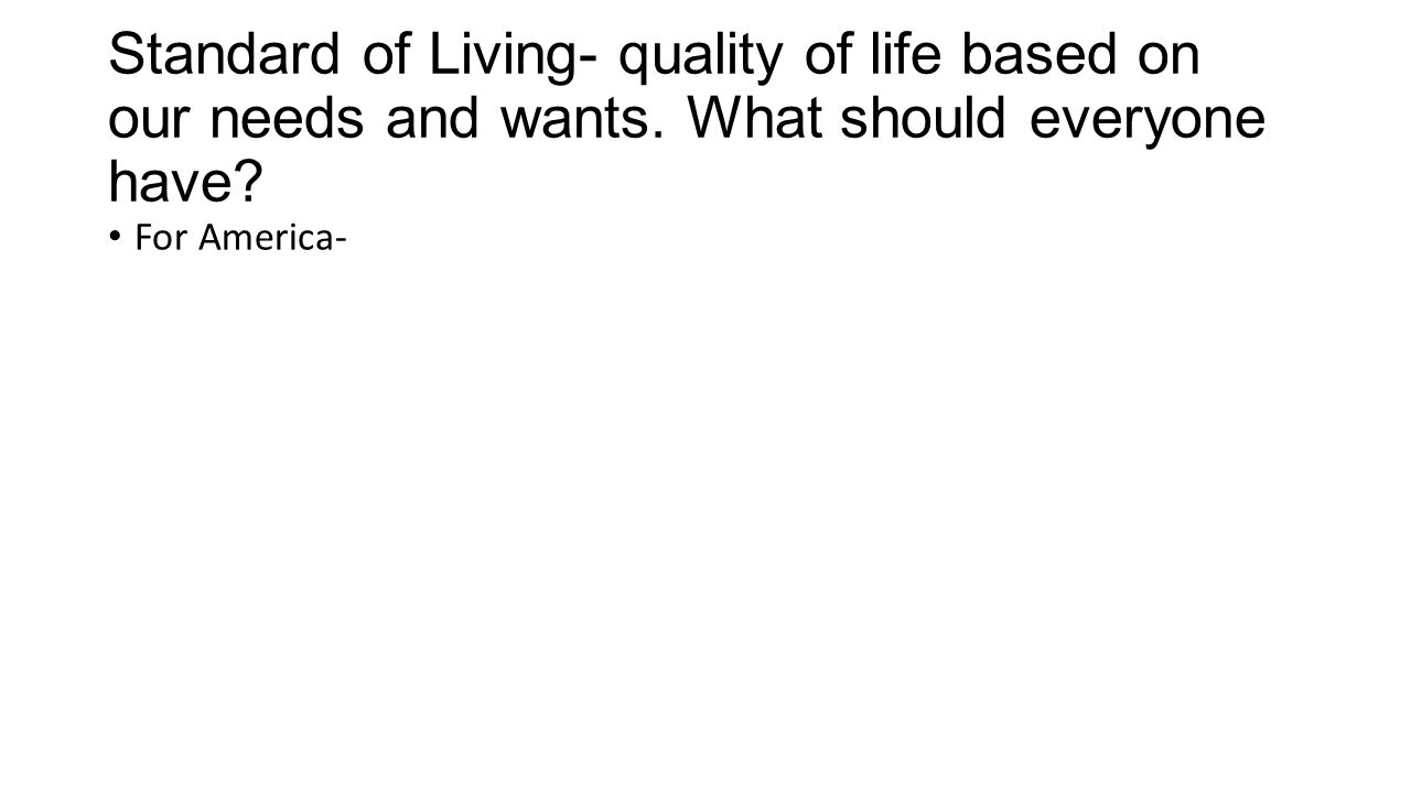 Standard of Living- quality of life based on our needs and wants