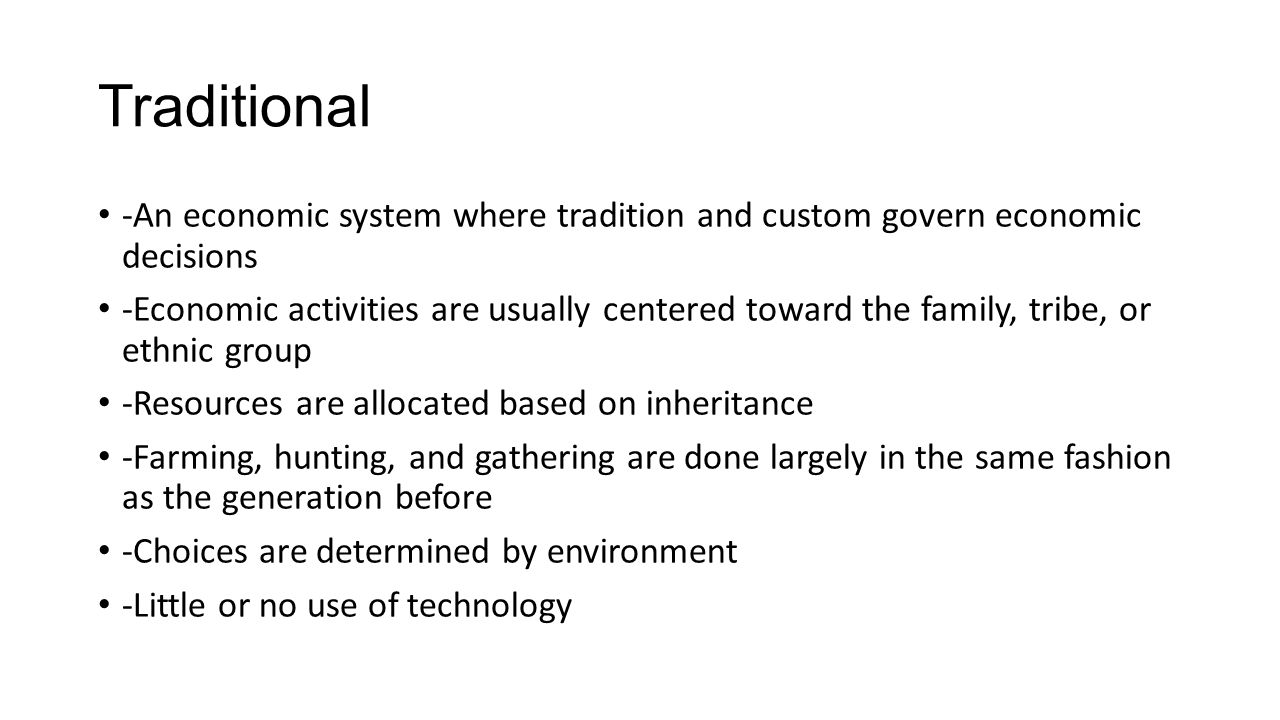 Traditional -An economic system where tradition and custom govern economic decisions.