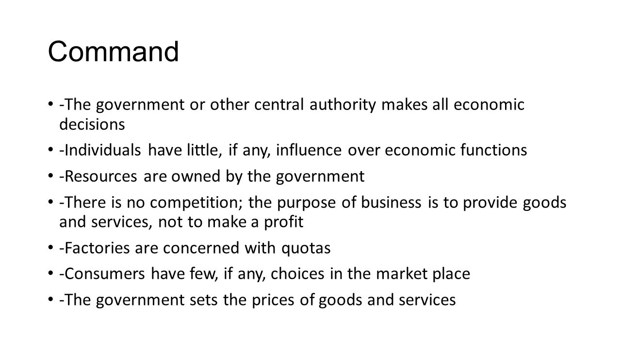 Command -The government or other central authority makes all economic decisions.