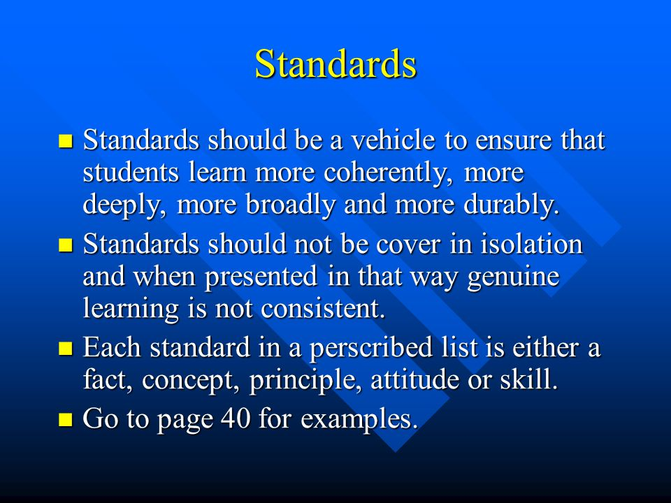 Standards Standards should be a vehicle to ensure that students learn more coherently, more deeply, more broadly and more durably.