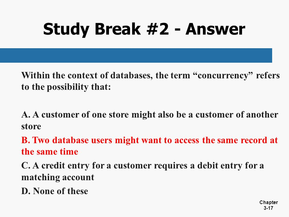 Study Break #2 - Answer Within the context of databases, the term concurrency refers to the possibility that: