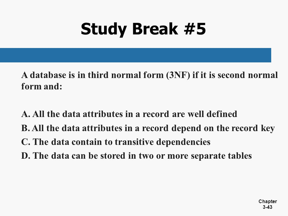 Study Break #5 A database is in third normal form (3NF) if it is second normal form and: All the data attributes in a record are well defined.
