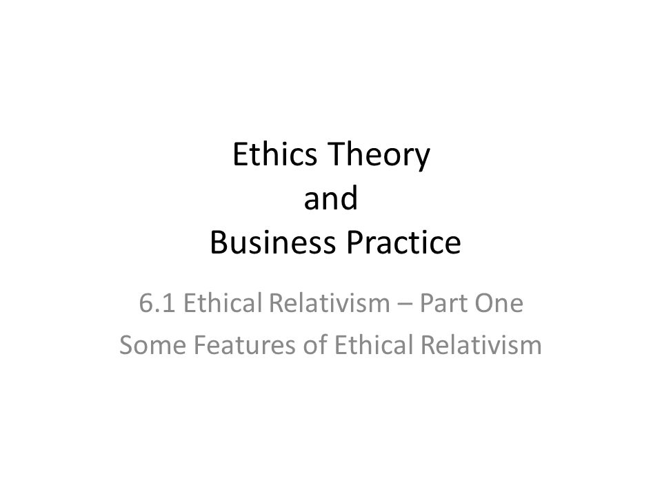 relativism and universalism in management practice Business ethics: relativism versus  utilitarianism and universalism  many employees feel that if there are to be higher management.