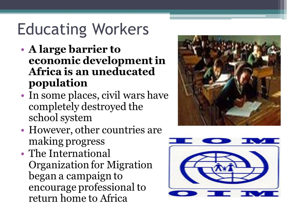 Educating Workers A large barrier to economic development in Africa is an uneducated population.