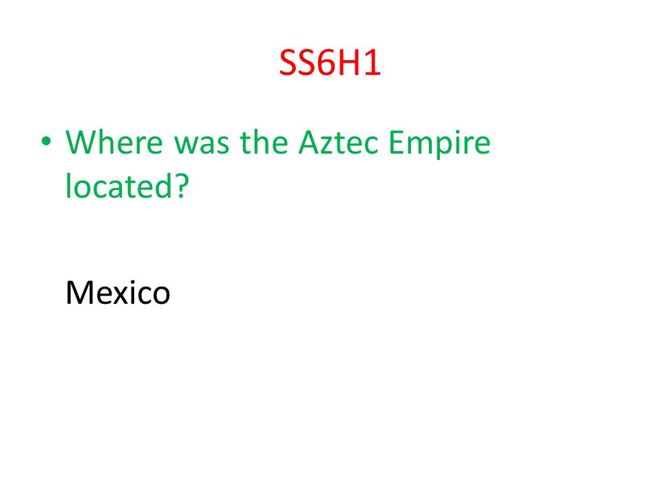 SS6H1 Where was the Aztec Empire located Mexico