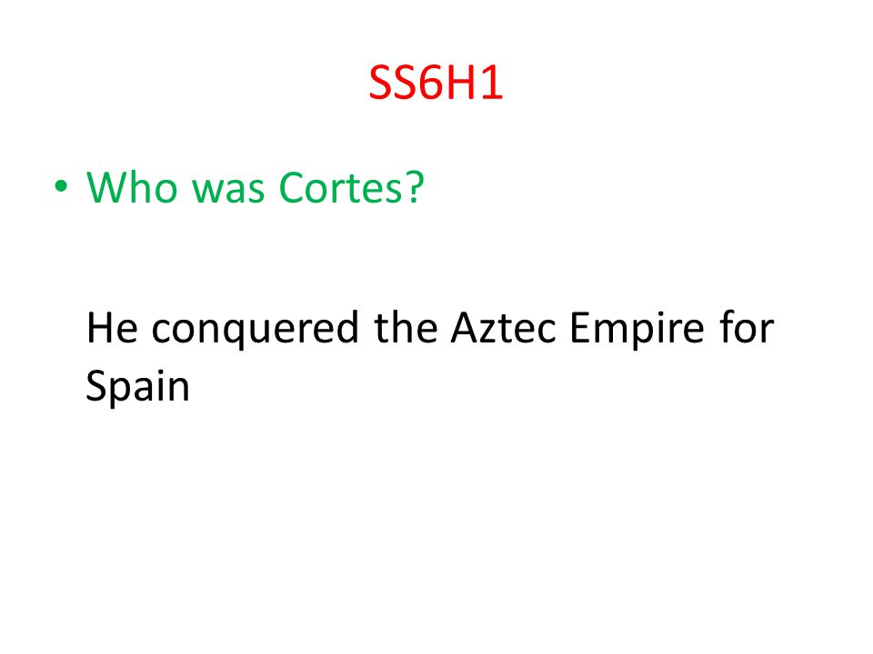 SS6H1 Who was Cortes He conquered the Aztec Empire for Spain