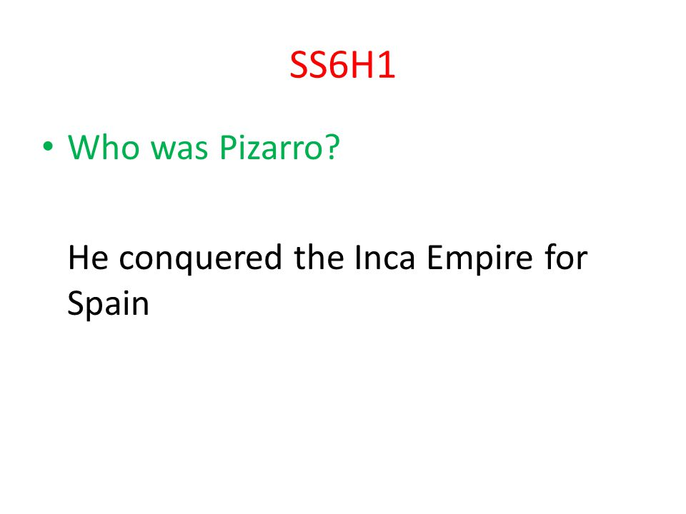 SS6H1 Who was Pizarro He conquered the Inca Empire for Spain