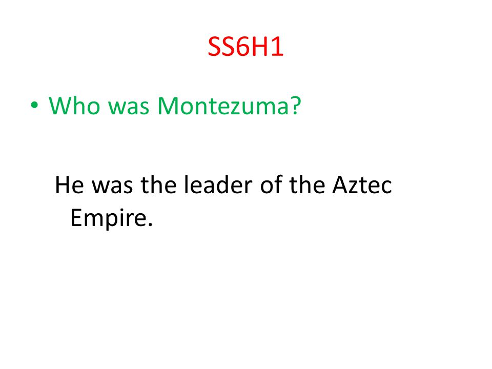 SS6H1 Who was Montezuma He was the leader of the Aztec Empire.