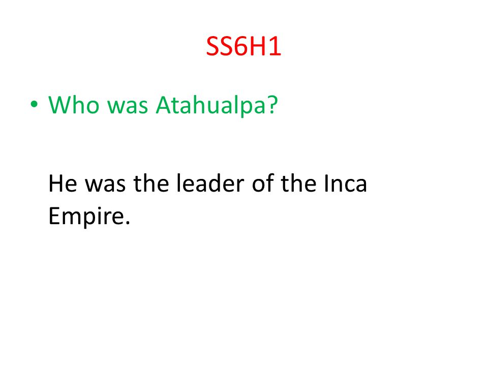 SS6H1 Who was Atahualpa He was the leader of the Inca Empire.