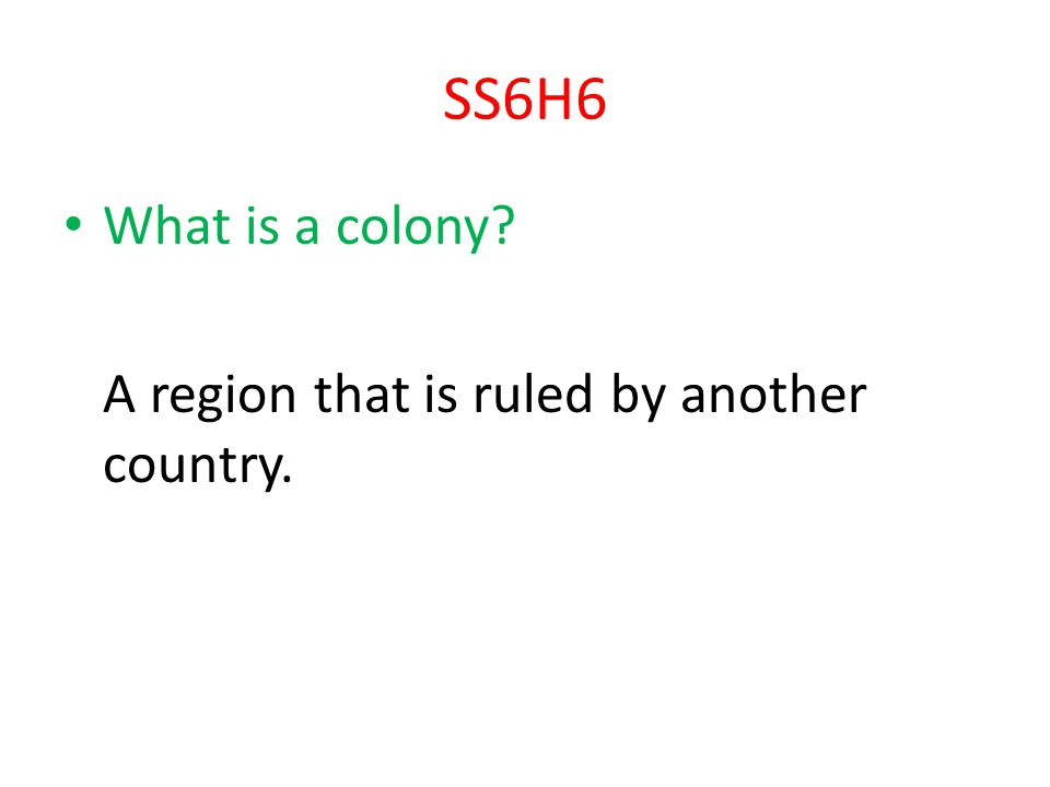 SS6H6 What is a colony A region that is ruled by another country.