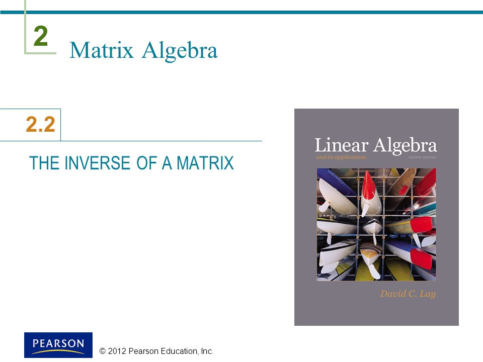 Matrix Algebra THE INVERSE OF A MATRIX © 2012 Pearson Education, Inc.