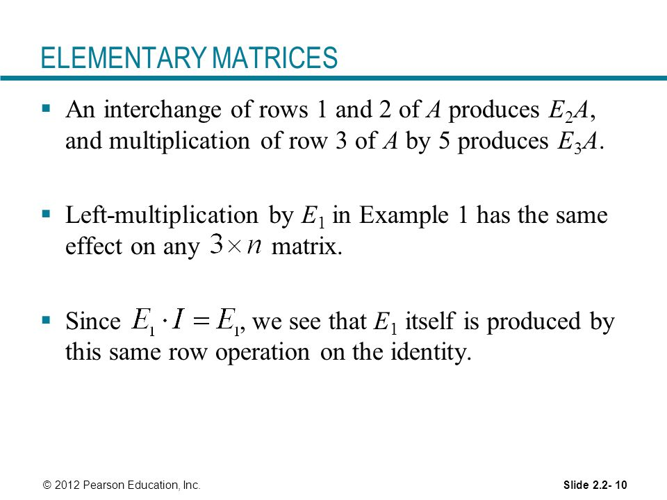 ELEMENTARY MATRICES An interchange of rows 1 and 2 of A produces E2A, and multiplication of row 3 of A by 5 produces E3A.