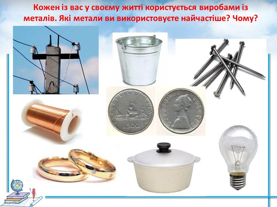 Кожен із вас у своєму житті користується виробами із металів