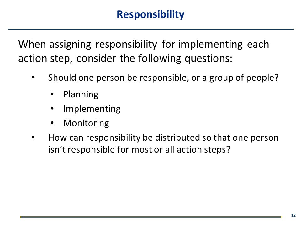 Responsibility When assigning responsibility for implementing each action step, consider the following questions: