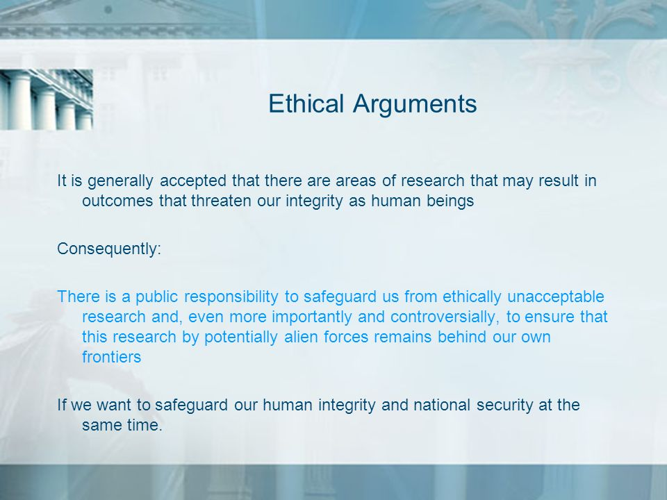 Ethical ArgumentsIt is generally accepted that there are areas of research that may result in outcomes that threaten our integrity as human beings.