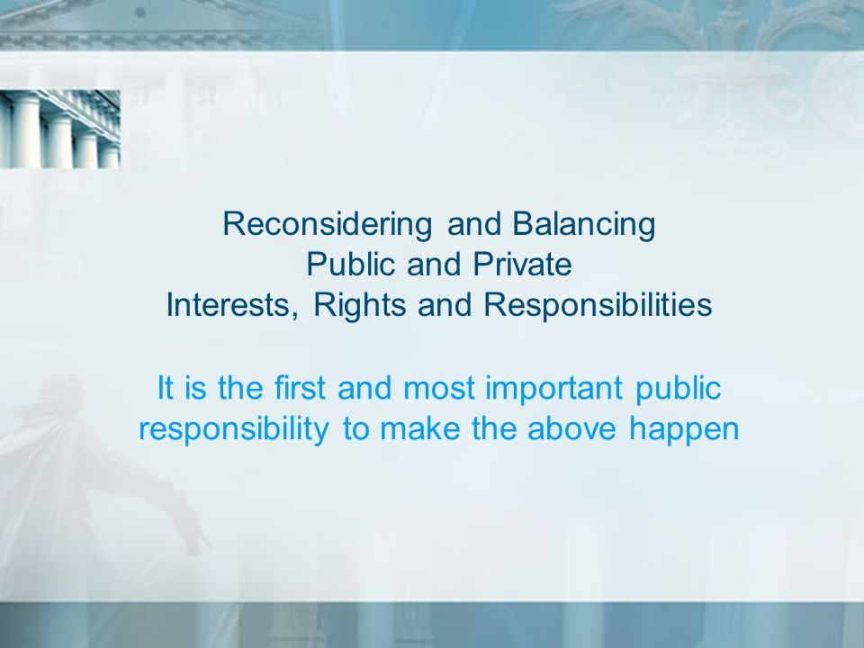 Reconsidering and Balancing Public and Private Interests, Rights and Responsibilities