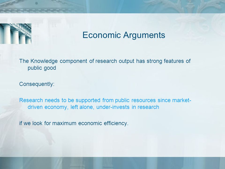 Economic ArgumentsThe Knowledge component of research output has strong features of public good. Consequently: