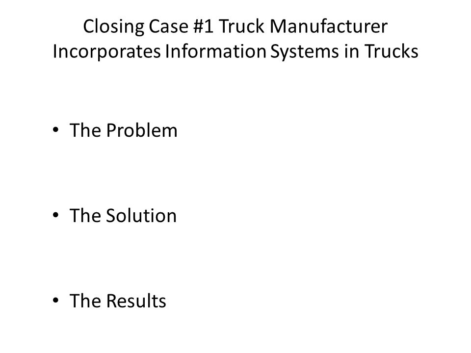 Closing Case #1 Truck Manufacturer Incorporates Information Systems in Trucks