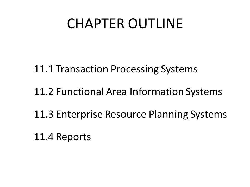CHAPTER OUTLINE 11.1 Transaction Processing Systems 11.2 Functional Area Information Systems 11.3 Enterprise Resource Planning Systems 11.4 Reports