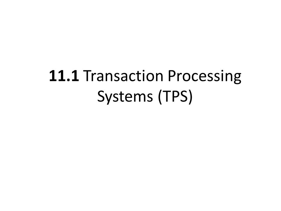 11.1 Transaction Processing Systems (TPS)