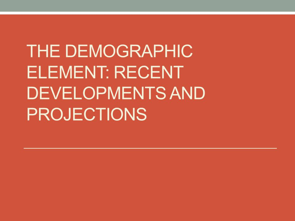 The Demographic Element: Recent developments and projections