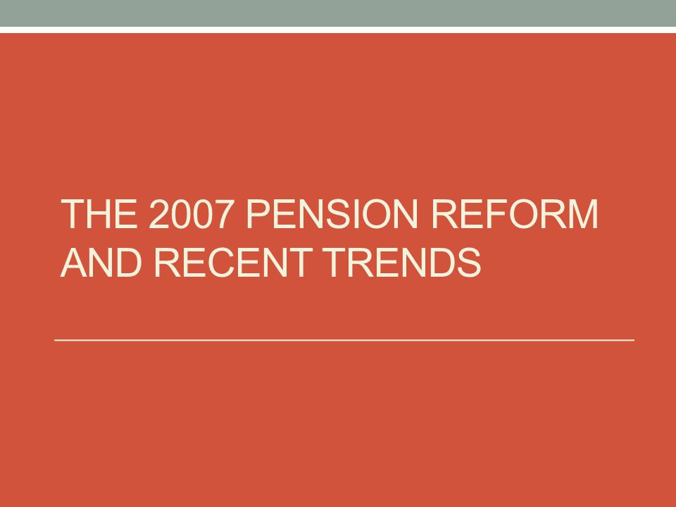 The 2007 Pension Reform and Recent Trends