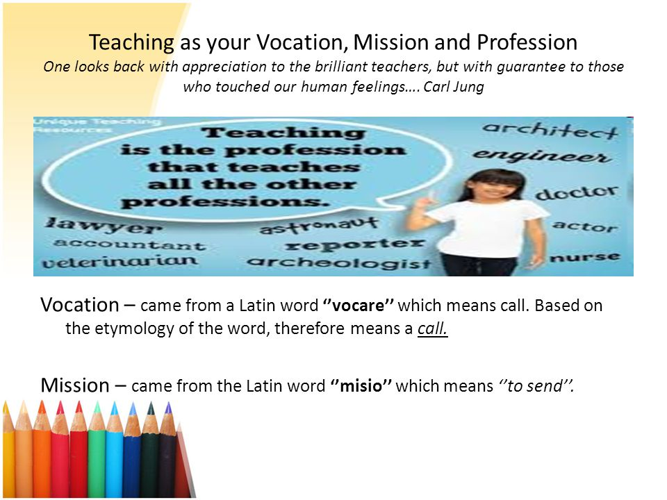 Teaching as your Vocation, Mission and Profession One looks back with appreciation to the brilliant teachers, but with guarantee to those who touched our human feelings…. Carl Jung