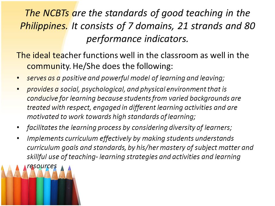The NCBTs are the standards of good teaching in the Philippines