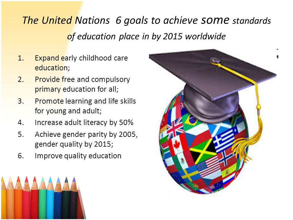 The United Nations 6 goals to achieve some standards of education place in by 2015 worldwide
