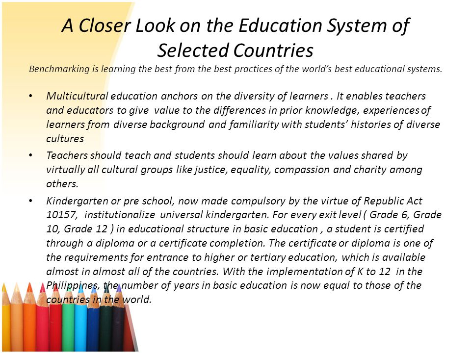 A Closer Look on the Education System of Selected Countries Benchmarking is learning the best from the best practices of the world's best educational systems.