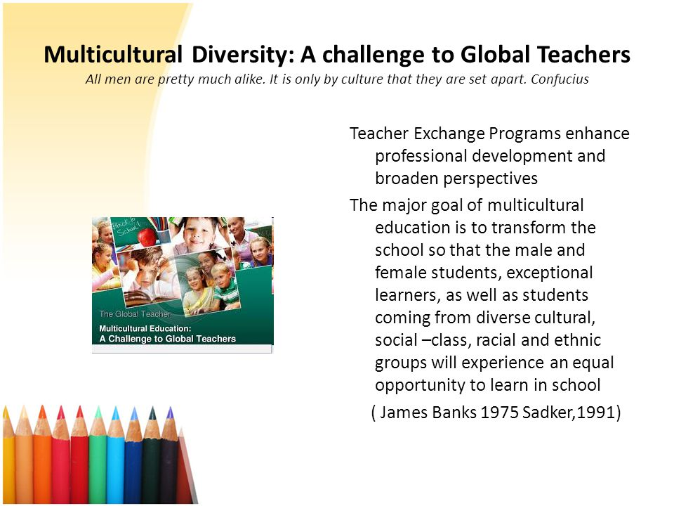 Multicultural Diversity: A challenge to Global Teachers All men are pretty much alike. It is only by culture that they are set apart. Confucius