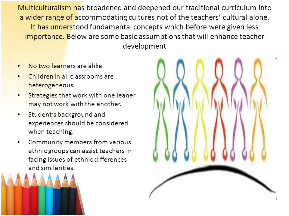 Multiculturalism has broadened and deepened our traditional curriculum into a wider range of accommodating cultures not of the teachers' cultural alone. It has understood fundamental concepts which before were given less importance. Below are some basic assumptions that will enhance teacher development