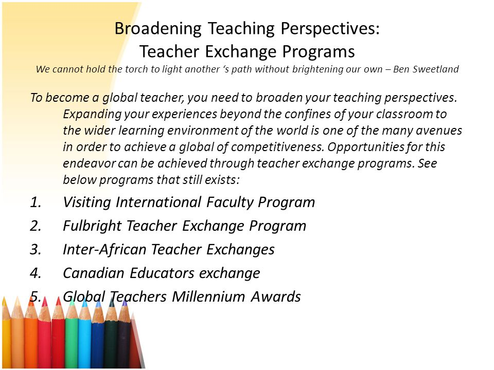 Broadening Teaching Perspectives: Teacher Exchange Programs We cannot hold the torch to light another 's path without brightening our own – Ben Sweetland