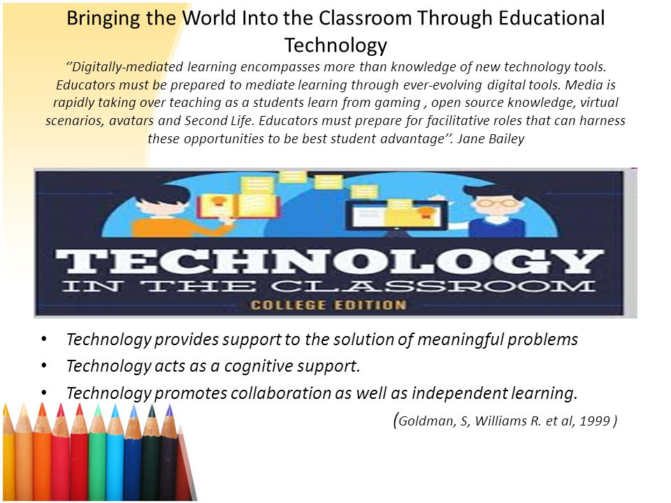 Bringing the World Into the Classroom Through Educational Technology ''Digitally-mediated learning encompasses more than knowledge of new technology tools. Educators must be prepared to mediate learning through ever-evolving digital tools. Media is rapidly taking over teaching as a students learn from gaming , open source knowledge, virtual scenarios, avatars and Second Life. Educators must prepare for facilitative roles that can harness these opportunities to be best student advantage''. Jane Bailey