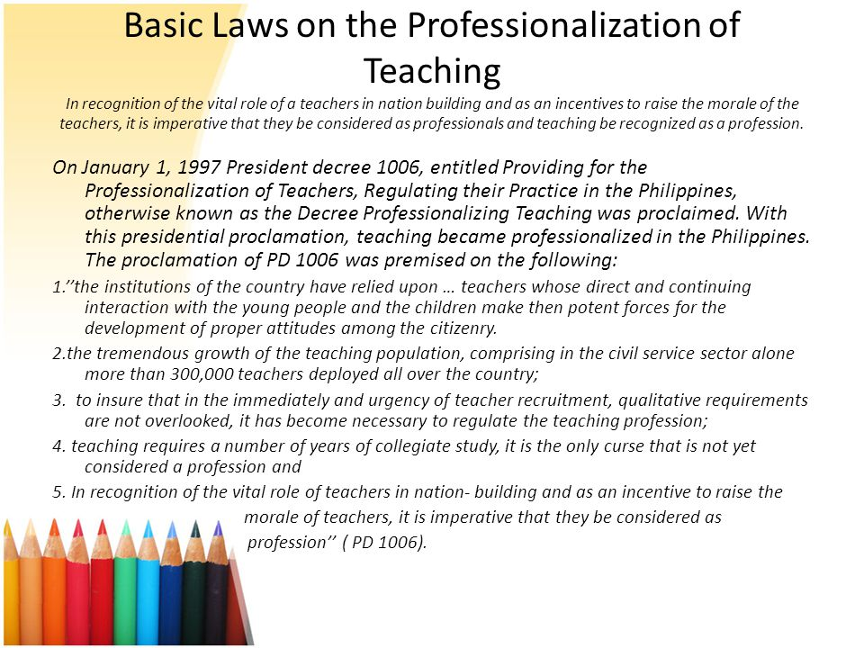 Basic Laws on the Professionalization of Teaching In recognition of the vital role of a teachers in nation building and as an incentives to raise the morale of the teachers, it is imperative that they be considered as professionals and teaching be recognized as a profession.