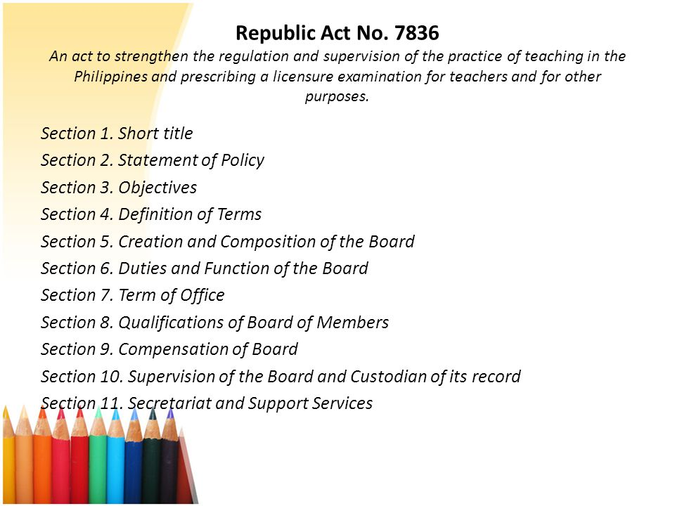 Republic Act No. 7836 An act to strengthen the regulation and supervision of the practice of teaching in the Philippines and prescribing a licensure examination for teachers and for other purposes.