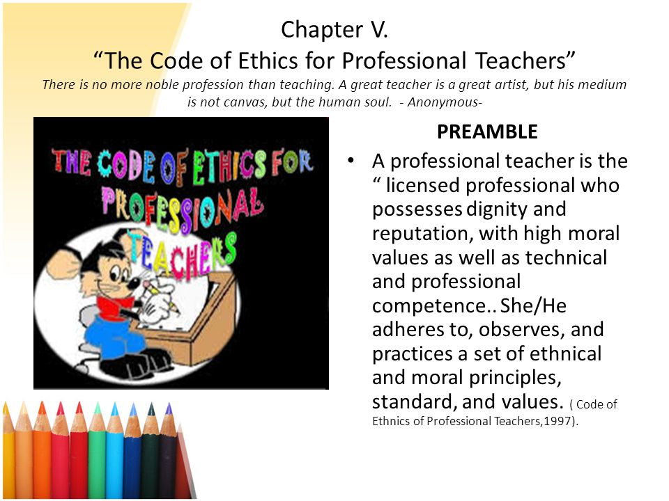 Chapter V. The Code of Ethics for Professional Teachers There is no more noble profession than teaching. A great teacher is a great artist, but his medium is not canvas, but the human soul. - Anonymous-