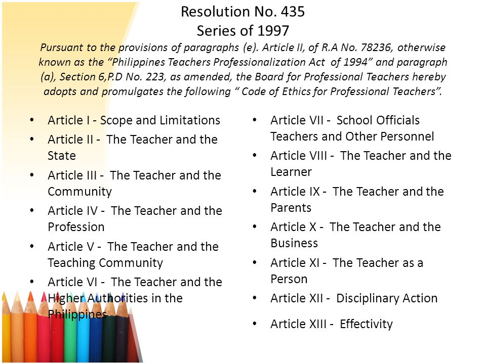 Resolution No. 435 Series of 1997 Pursuant to the provisions of paragraphs (e). Article II, of R.A No. 78236, otherwise known as the Philippines Teachers Professionalization Act of 1994 and paragraph (a), Section 6,P.D No. 223, as amended, the Board for Professional Teachers hereby adopts and promulgates the following Code of Ethics for Professional Teachers .