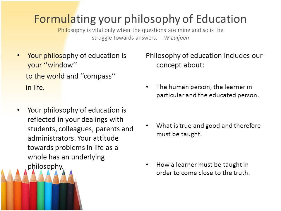 Formulating your philosophy of Education Philosophy is vital only when the questions are mine and so is the struggle towards answers. – W Luijpen