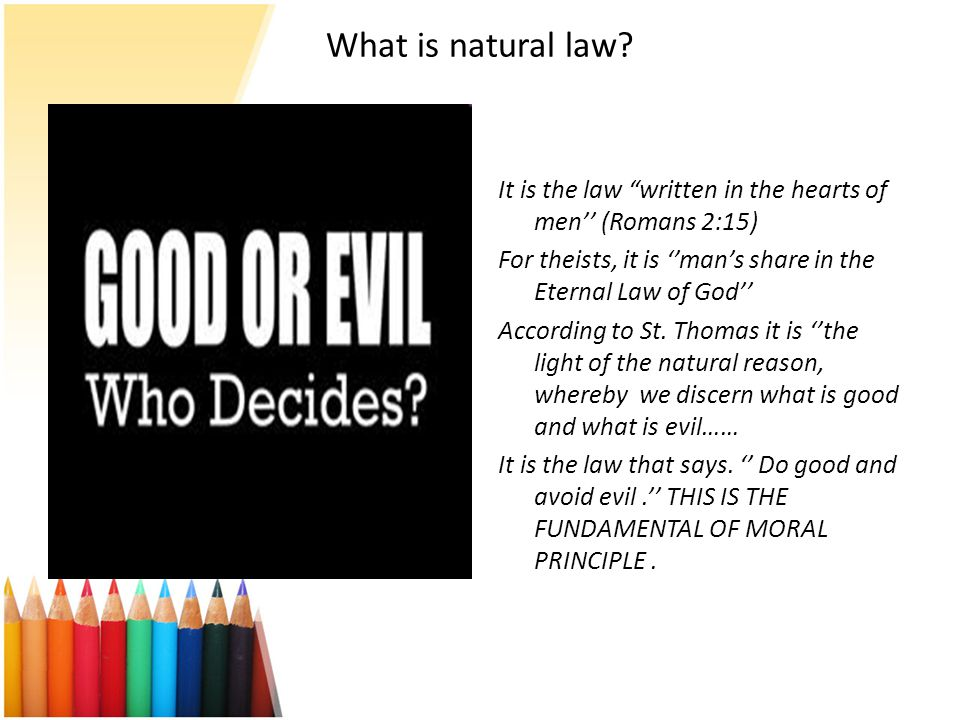What is natural law It is the law written in the hearts of men'' (Romans 2:15) For theists, it is ''man's share in the Eternal Law of God''