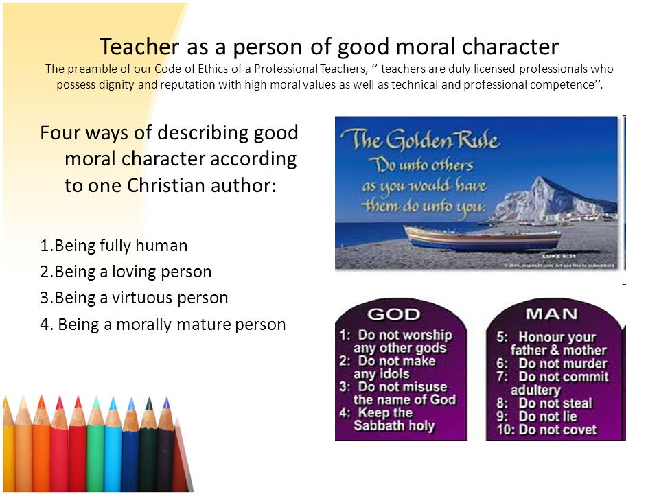 Teacher as a person of good moral character The preamble of our Code of Ethics of a Professional Teachers, '' teachers are duly licensed professionals who possess dignity and reputation with high moral values as well as technical and professional competence''.