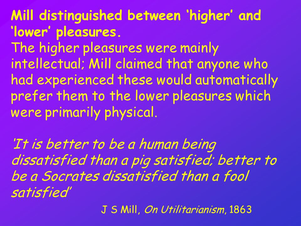 """mills view of lower higher pleasures """"the creed which accepts as the foundation of morals, utility, or the greatest-happiness principle, holds that actions are right in proportion as they tend to promote happiness, wrong as they tend to produce the reverse of happiness."""