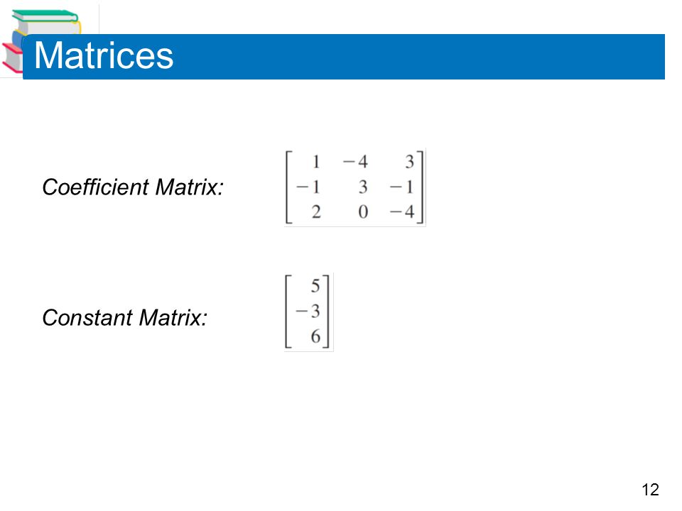 Matrices Coefficient Matrix: Constant Matrix: