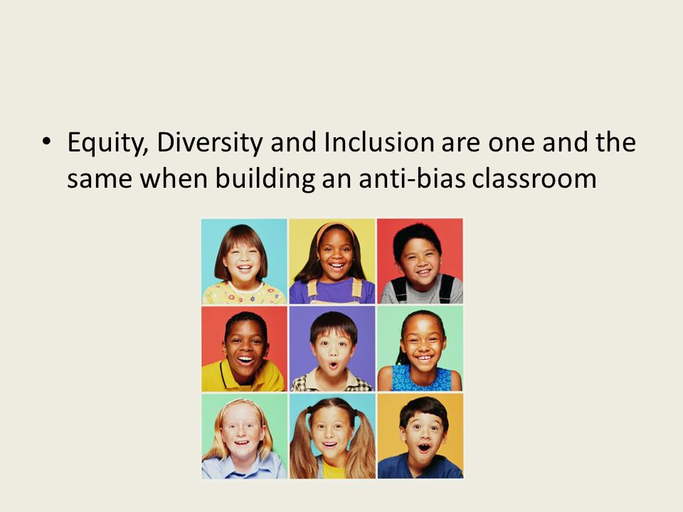 Equity, Diversity and Inclusion are one and the same when building an anti-bias classroom